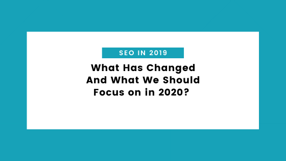 seo in 2019 - SEO in 2019 – What Has Changed And What We Should Focus on in 2020?